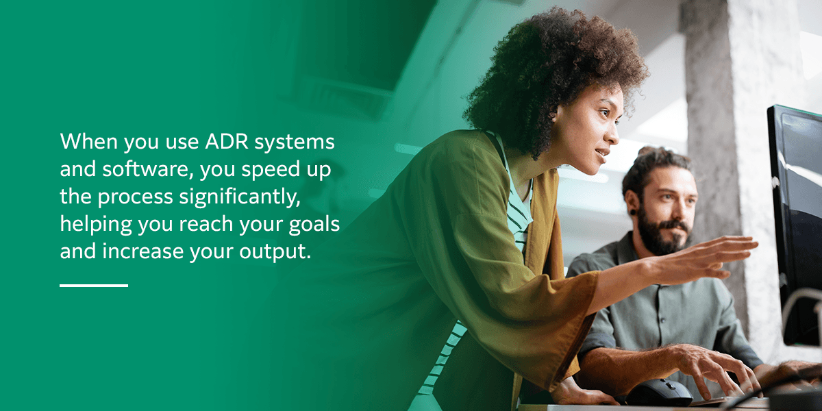 When you use ADR systems and software, you speed up the process significantly, helping you reach your goals and increase your output.